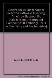 Electrophilic Halogenation: Reaction Pathways Involving Attack by Electrophilic Halogens on Unsaturated Compounds (Cambridge Texts in Chemistry and Biochemistry) ePub download